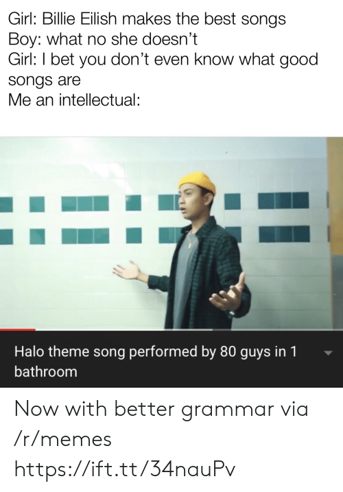 Billie: Girl: Billie Eilish makes the best songs  Boy: what no she doesn't  Girl: I bet you don't even know what good  songs are  Me an intellectual:  Halo theme song performed by 80 guys in 1  bathroom Now with better grammar via /r/memes https://ift.tt/34nauPv