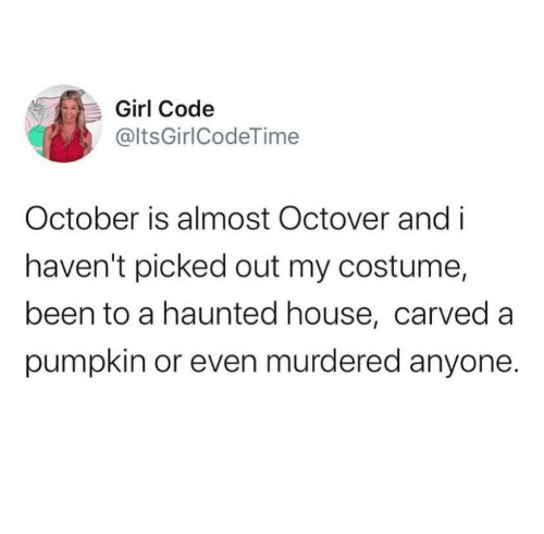 Out My: Girl Code  @ltsGirlCodeTime  October is almost Octover and i  haven't picked out my costume,  been to a haunted house, carved a  pumpkin or even murdered anyone.