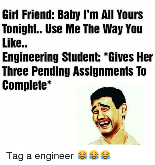 Engineering Student: Girl Friend: Baby I'm All Yours  Tonight.. Use Me The Way You  Like..  Engineering Student: *Gives Her  Three Pending Assignments To  Complete Tag a engineer 😂😂😂
