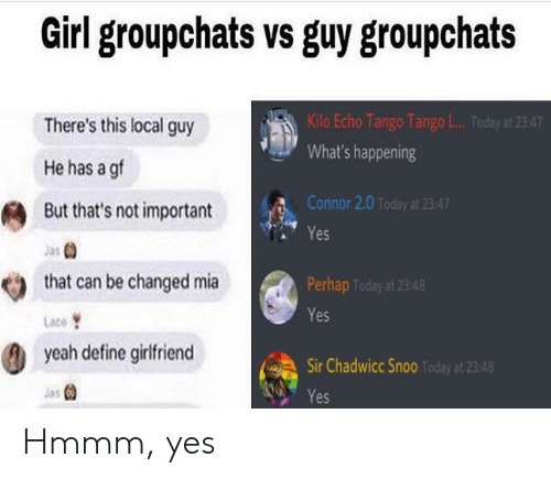 Yeah, Define, and Girl: Girl groupchats vs guy groupchats  Kilo Echo Tango Tango L... Today at 23:47  There's this local guy  What's happening  He has a gf  Connor 2.0 Today at 23:47  But that's not important  Yes  that can be changed mia  Perhap Today at 23:48  Yes  Lace  yeah define girlfriend  Sir Chadwicc Snoo Today at 23:48  Jas  Yes Hmmm, yes