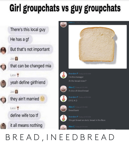 Yeah, Bank, and Define: Girl groupchats vs guy groupchats  There's this local guy  He has a gf  But that's not important  that can be changed mia  Brandon P Today at 1:13 AM  Lace  I'm the manager  At the bread store?  yeah define girfriend  Alex C Today at 1:13 AM  Jas  A slice of sliced bread  Brandon P Today at 1:13 AM  they ain't married  BREAD  Alex C Today at 1:13 AM  Lace  Bread bank  define wife too tf  Brandon P Today at 1:13 AM  We got bread on deck, bread in the floor.  it all means nothing  Alex C Today at 1:14 AM B R E A D , I N E E D B R E A D