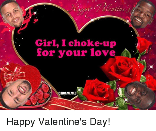 happy valentine day: Girl, I choke up  for your love  NBAMEMES Happy Valentine's Day!