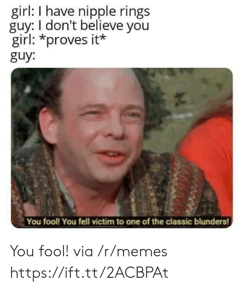 Memes, Girl, and One: girl: I have nipple rings  guy: I don't believe you  girl: *proves it*  guy:  You fool! You fell victim to one of the classic blunders! You fool! via /r/memes https://ift.tt/2ACBPAt