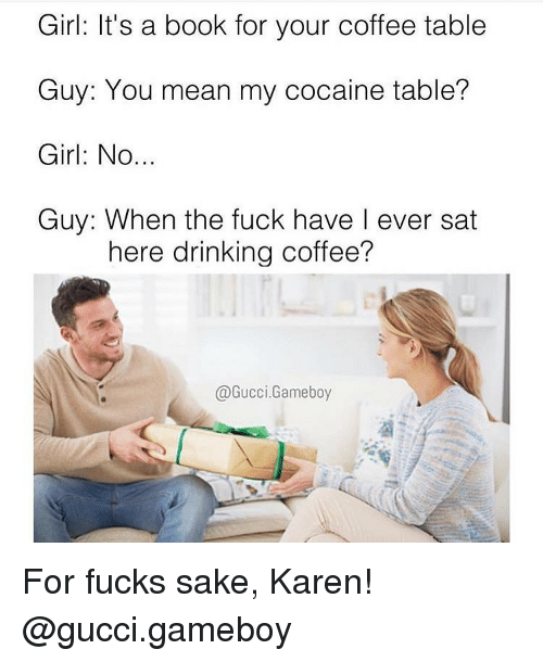 Drinking Coffee: Girl: It's a book for your coffee table  Guy: You mean my cocaine table?  Girl: No.  Guy: When the fuck have I ever sat  here drinking coffee?  @Gucci.Gameboy For fucks sake, Karen! @gucci.gameboy