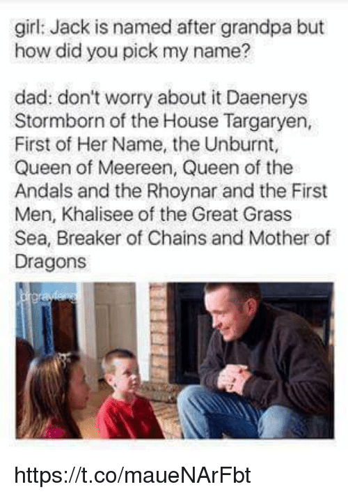 house targaryen: girl: Jack is named after grandpa but  how did you pick my name?  dad: don't worry about it Daenerys  Stormborn of the House Targaryen,  First of Her Name, the Unburnt,  Queen of Meereen, Queen of the  Andals and the Rhoynar and the First  Men, Khalisee of the Great Grass  Sea, Breaker of Chains and Mother of  Dragons https://t.co/maueNArFbt