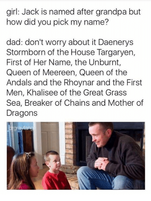 house targaryen: girl: Jack is named after grandpa but  how did you pick my name?  dad: don't worry about it Daenerys  Stormborn of the House Targaryen,  First of Her Name, the Unburnt,  Queen of Meereen, Queen of the  Andals and the Rhoynar and the First  Men, Khalisee of the Great Grass  Sea, Breaker of Chains and Mother of  Dragons