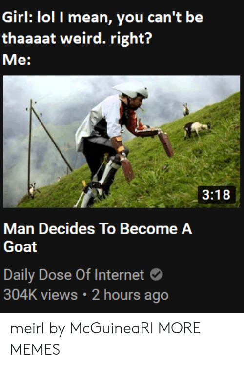 Lol I: Girl: lol I mean, you can't be  thaaaat weird. right?  Me:  3:18  Man Decides To Become A  Goat  Daily Dose Of Internet  304K views 2 hours ago meirl by McGuineaRI MORE MEMES