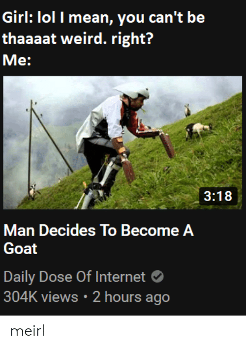 Lol I: Girl: lol I mean, you can't be  thaaaat weird. right?  Me:  3:18  Man Decides To Become A  Goat  Daily Dose Of Internet  304K views 2 hours ago meirl