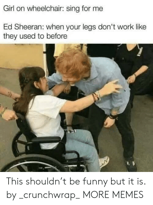 Ed Sheeran: Girl on wheelchair: sing for me  Ed Sheeran: when your legs don't work like  they used to before This shouldn't be funny but it is. by _crunchwrap_ MORE MEMES