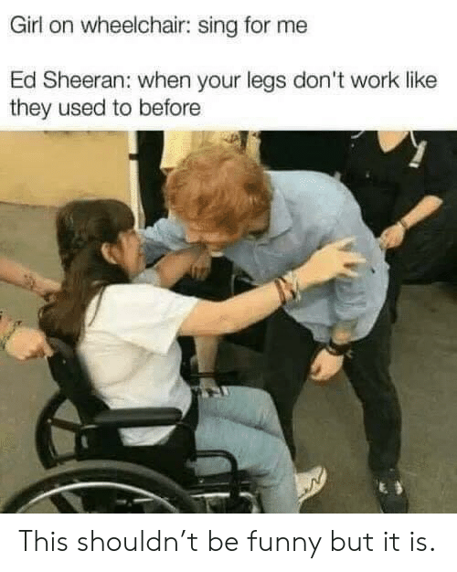 Ed Sheeran: Girl on wheelchair: sing for me  Ed Sheeran: when your legs don't work like  they used to before This shouldn't be funny but it is.