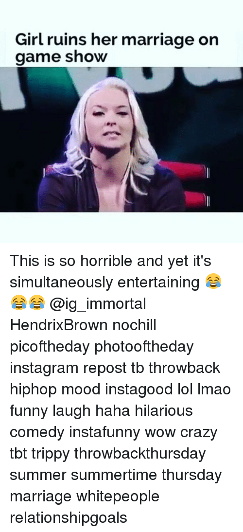 Crazy, Funny, and Instagram: Girl ruins her marriage on  game show This is so horrible and yet it's simultaneously entertaining 😂😂😂 @ig_immortal HendrixBrown nochill picoftheday photooftheday instagram repost tb throwback hiphop mood instagood lol lmao funny laugh haha hilarious comedy instafunny wow crazy tbt trippy throwbackthursday summer summertime thursday marriage whitepeople relationshipgoals