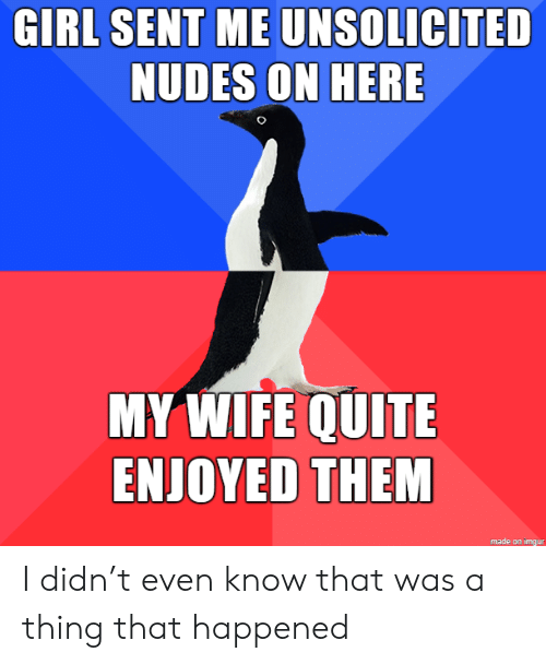 that happened: GIRL SENT ME UNSOLICITED  NUDES ON HERE  MY WIFE QUITE  ENJOYED THEM  made on imgur I didn't even know that was a thing that happened