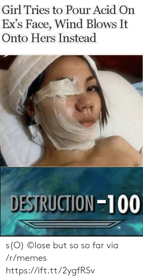 acid: Girl Tries to Pour Acid On  Ex's Face, Wind Blows It  Onto Hers Instead  DESTRUCTION-100 s(O) ©lose but so so far via /r/memes https://ift.tt/2ygfRSv