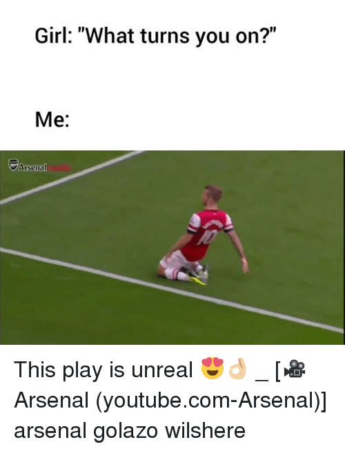 """Arsenal, Memes, and youtube.com: Girl: """"What turns you on?""""  Me:  Arsenal This play is unreal 😍👌🏼 _ [🎥Arsenal (youtube.com-Arsenal)] arsenal golazo wilshere"""