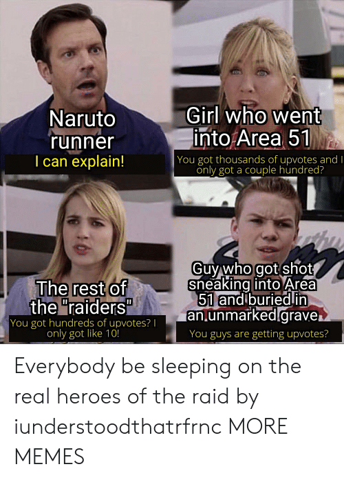 "Dank, Memes, and Naruto: Girl who went  into Area 51  Naruto  'runner  I can explain!  | You got thousands of upvotes and I  only got a couple hundred?  Guy who got shot  sneaking into Area  51 and buriedin  an.unmarked.grave.  The rest of  the ""raiders""  You got hundreds of upvotes? 