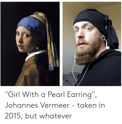 "earring: ""Girl With a Pearl Earring"", Johannes Vermeer - taken in 2015, but whatever"