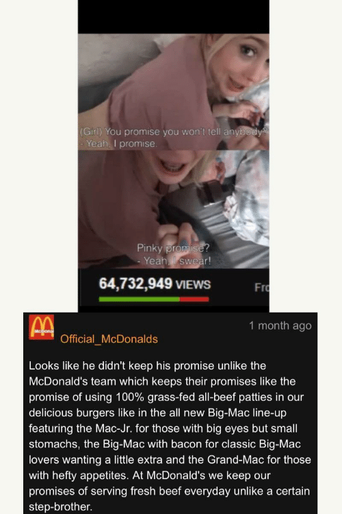 Anaconda, Beef, and Fresh: (Girl) You promise you won't tell anybody  Yeah. I promise  Pinky prom  -Yeahl swear!  64,732,949 VIEWS F  Fro  1 month ago  Official McDonalds  Looks like he didn't keep his promise unlike the  McDonald's team which keeps their promises like the  promise of using 100% grass-fed all-beef patties in our  delicious burgers like in the all new Big-Mac line-up  featuring the Mac-Jr. for those with big eyes but small  stomachs, the Big-Mac with bacon for classic Big-Mac  lovers wanting a little extra and the Grand-Mac for those  with hefty appetites. At McDonald's we keep our  promises of serving fresh beef everyday unlike a certain  step-brother
