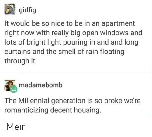 housing: girlfig  It would be so nice to be in an apartment  right now with really big open windows and  lots of bright light pouring in and and long  curtains and the smell of rain floating  through it  madamebomb  The Millennial generation is so broke we're  romanticizing decent housing. Meirl