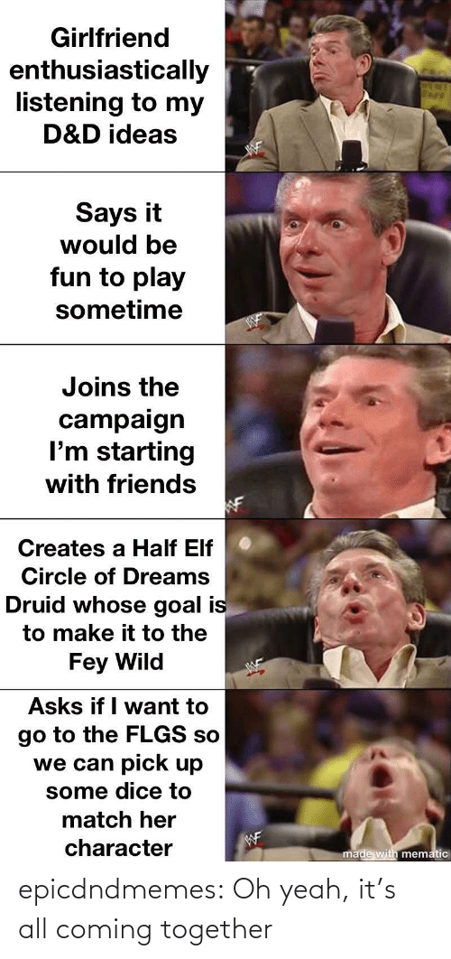 want: Girlfriend  enthusiastically  listening to my  D&D ideas  Says it  would be  fun to play  sometime  Joins the  campaign  I'm starting  with friends  Creates a Half Elf  Circle of Dreams  Druid whose goal is  to make it to the  Fey Wild  Asks if I want to  go to the FLGS so  we can pick up  some dice to  match her  WF  character  made with mematic epicdndmemes:  Oh yeah, it's all coming together