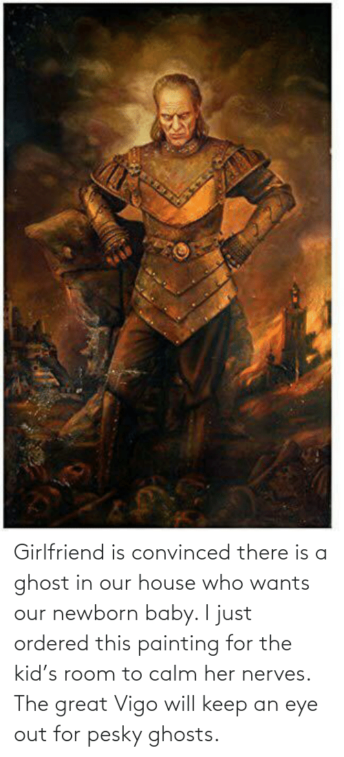 painting: Girlfriend is convinced there is a ghost in our house who wants our newborn baby. I just ordered this painting for the kid's room to calm her nerves. The great Vigo will keep an eye out for pesky ghosts.