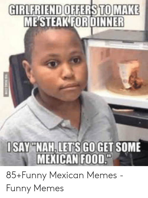 """funny mexican memes: GIRLFRIEND OFFERS TO MAKE  ME STEAK FORDINNER  ISAY""""NAH,LET'S GOGET SOME  MEXICAN FOOD."""" 85+Funny Mexican Memes - Funny Memes"""