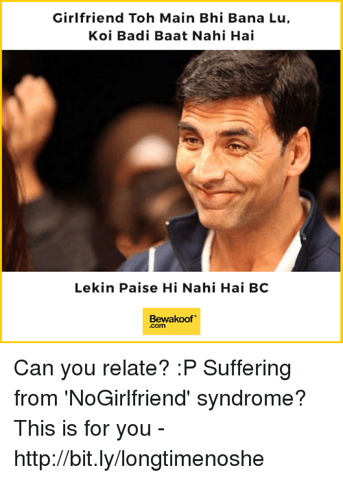 "Memes, Http, and Girlfriend: Girlfriend Toh Main Bhi Bana Lu,  Koi Badi Baat Nahi Hai  Lekin Paise Hi Nahi Hai BC  Bewakoof""  .com Can you relate? :P  Suffering from 'NoGirlfriend' syndrome? This is for you - http://bit.ly/longtimenoshe"