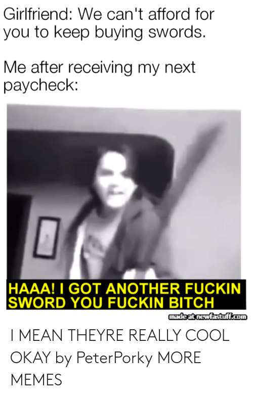 Bitch, Dank, and Memes: Girlfriend: We can't afford for  you to keep buying swords.  Me after receiving my next  paycheck:  HAAA!I GOT ANOTHER FUCKIN  SWORD YOU FUCKIN BITCH  madeat newfastuff.com I MEAN THEYRE REALLY COOL OKAY by PeterPorky MORE MEMES