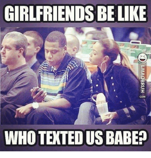 Be Like, Memes, and Girlfriends: GIRLFRIENDS BE LIKE  COM  WHO TEXTED US BABE?