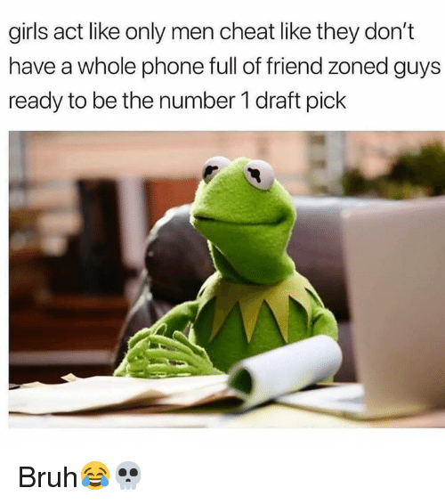 Bruh, Girls, and Phone: girls act like only men cheat like they don't  have a whole phone full of friend zoned guys  ready to be the number 1 draft pick Bruh😂💀