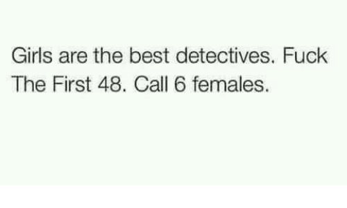 first 48: Girls are the best detectives. Fuck  The First 48. Call 6 females.