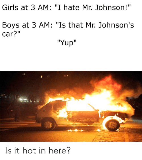 """Girls, Reddit, and Boys: Girls at 3 AM: """"I hate Mr. Johnson!""""  Boys at 3 AM: """"Is that Mr. Johnson's  car?""""  """"Yup"""" Is it hot in here?"""