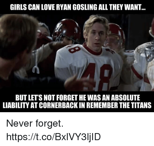 Ryan Gosling: GIRLS CAN LOVE RYAN GOSLING ALL THEY WANT  BUT LETS NOT FORGET HE WAS AN ABSOLUTE  LIABILITY AT CORNERBACK IN REMEMBER THE TITANS Never forget. https://t.co/BxlVY3ljID
