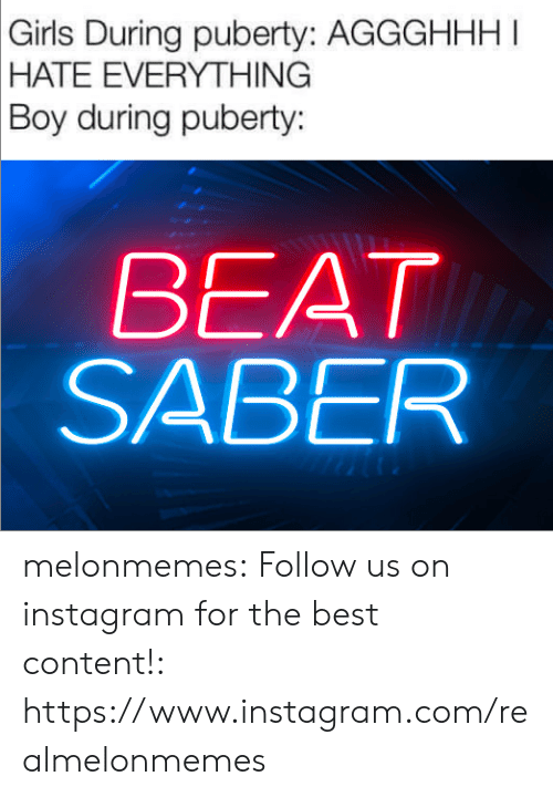 Girls, Instagram, and Tumblr: Girls During puberty: AGGGHHHI  |HATE EVERYTHING  Boy during puberty:  BEAT  SABER melonmemes:  Follow us on instagram for the best content!: https://www.instagram.com/realmelonmemes