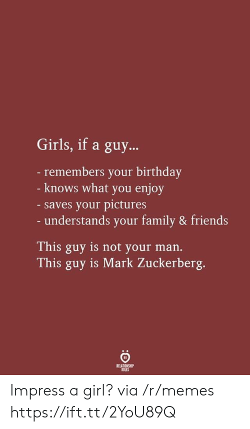 Mark Zuckerberg: Girls, if a guy...  -remembers your birthday  - knows what you enjoy  -saves your pictures  - understands your family & friends  This guy is not your man.  This guy is Mark Zuckerberg.  RELATIONSHIP  RULES Impress a girl? via /r/memes https://ift.tt/2YoU89Q
