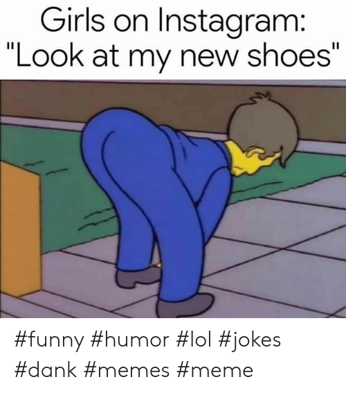 "Dank, Funny, and Girls: Girls on Instagram:  ""Look at my new shoes"" #funny #humor #lol #jokes #dank #memes #meme"