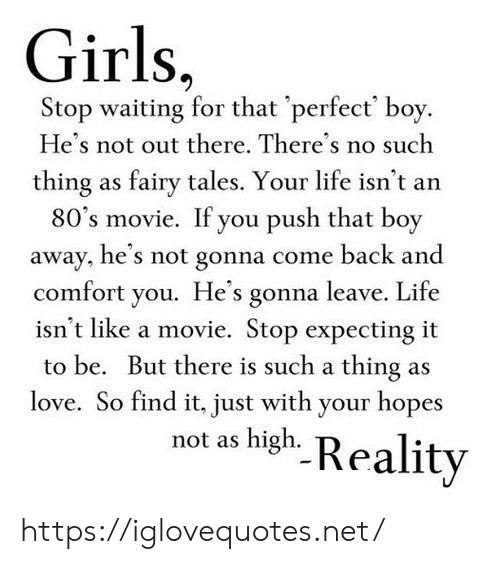 Not Out: Girls,  Stop waiting for that 'perfect' boy.  He's not out there. There's no such  thing as fairy tales. Your life isn't an  80's movie. If you push that boy  away, he's not gonna come back and  comfort you. He's gonna leave. Life  isn't like a movie. Stop expecting it  to be. But there is such a thing as  love. So find it, just with your hopes  not as high. Reality https://iglovequotes.net/