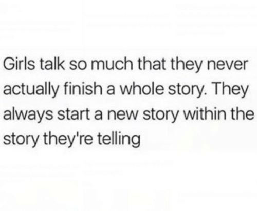 Girls, Never, and Start A: Girls talk so much that they never  actually finish a whole story. They  always start a new story within the  story they're telling