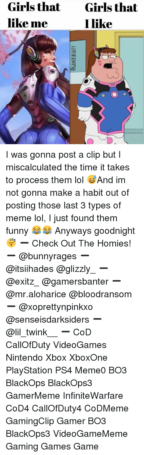 Habited: Girls that  like me  Girls that  I like I was gonna post a clip but I miscalculated the time it takes to process them lol 😅And im not gonna make a habit out of posting those last 3 types of meme lol, I just found them funny 😂😂 Anyways goodnight 😴 ➖ Check Out The Homies! ➖ @bunnyrages ➖ @itsiihades @glizzly_ ➖ @exitz_ @gamersbanter ➖ @mr.aloharice @bloodransom ➖ @xoprettynpinkxo @senseisdarksiders ➖ @lil_twink__ ➖ CoD CallOfDuty VideoGames Nintendo Xbox XboxOne PlayStation PS4 Meme0 BO3 BlackOps BlackOps3 GamerMeme InfiniteWarfare CoD4 CallOfDuty4 CoDMeme GamingClip Gamer BO3 BlackOps3 VideoGameMeme Gaming Games Game
