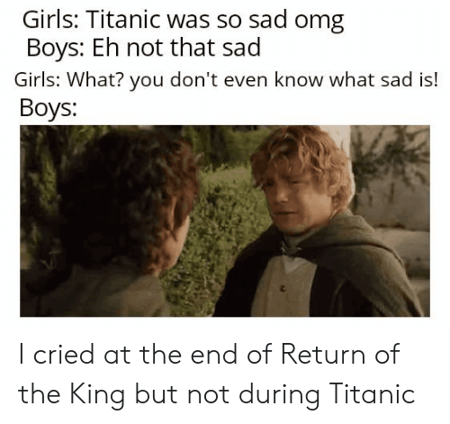 Girls, Omg, and Titanic: Girls: Titanic was so sad omg  Boys: Eh not that sad  Girls: What? you don't even know what sad is!  Boys: I cried at the end of Return of the King but not during Titanic