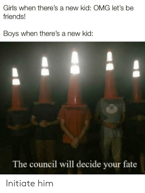 initiate: Girls when there's a new kid: OMG let's be  friends!  Boys when there's a new kid:  The council will decide your fate Initiate him