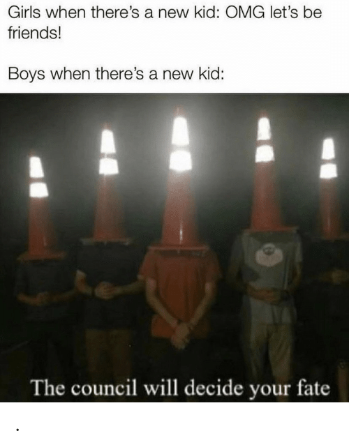 Friends, Girls, and Omg: Girls when there's a new kid: OMG let's be  friends!  Boys when there's a new kid:  The council will decide your fate .