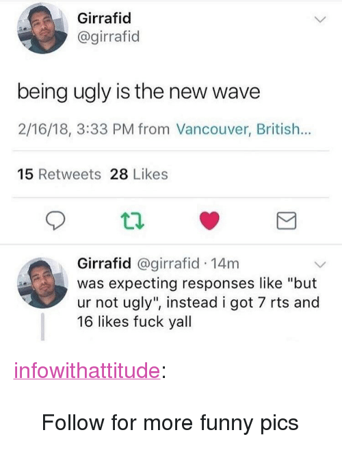 "rts: Girrafid  @girrafid  being ugly is the new wave  2/16/18, 3:33 PM from Vancouver, British...  15 Retweets 28 Likes  Girrafid @girrafid 14m  was expecting responses like ""but  ur not ugly"", instead i got 7 rts and  16 likes fuck yall <p><a href=""https://infowithattitude.tumblr.com/post/171044247208/follow-for-more-funny-pics"" class=""tumblr_blog"">infowithattitude</a>:</p>  <blockquote><p>Follow for more funny pics</p></blockquote>"