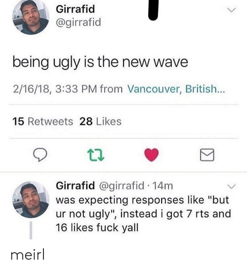 "rts: Girrafid  @girrafid  being ugly is the new wave  2/16/18, 3:33 PM from Vancouver, British...  15 Retweets 28 Likes  t2  Girrafid @girrafid 14m  was expecting responses like ""but  ur not ugly"", instead i got 7 rts and  16 likes fuck yall meirl"