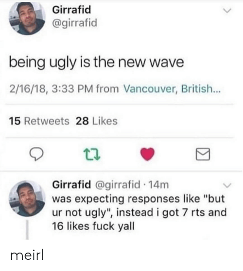 "rts: Girrafid  @girrafid  being ugly is the new wave  2/16/18, 3:33 PM from Vancouver, British...  15 Retweets 28 Likes  Girrafid @girrafid 14m  was expecting responses like ""but  ur not ugly"", instead i got 7 rts and  16 likes fuck yall meirl"
