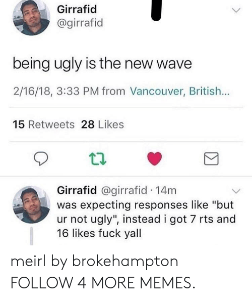 "rts: Girrafid  @girrafid  being ugly is the new wave  2/16/18, 3:33 PM from Vancouver, British...  15 Retweets 28 Likes  Girrafid @girrafid 14m  was expecting responses like ""but  ur not ugly"", instead i got 7 rts and  16 likes fuck yall meirl by brokehampton FOLLOW 4 MORE MEMES."