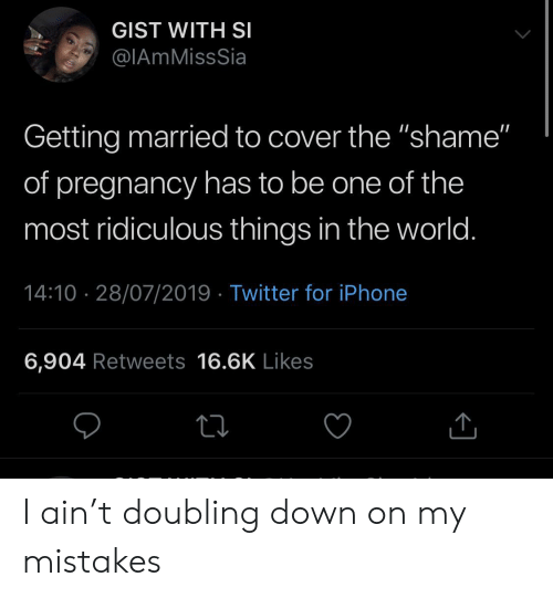 "Pregnancy: GIST WITH SI  @IAmMissSia  Getting married to cover the ""shame""  of pregnancy has to be one of the  most ridiculous things in the world.  14:10 28/07/2019 Twitter for iPhone  6,904 Retweets 16.6K Likes I ain't doubling down on my mistakes"