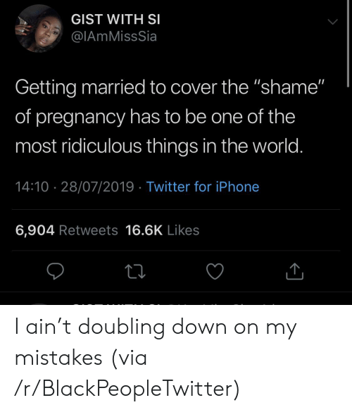 "Pregnancy: GIST WITH SI  @IAmMissSia  Getting married to cover the ""shame""  of pregnancy has to be one of the  most ridiculous things in the world.  14:10 28/07/2019 Twitter for iPhone  6,904 Retweets 16.6K Likes I ain't doubling down on my mistakes (via /r/BlackPeopleTwitter)"