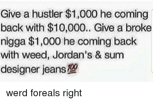 Werd: Give a hustler $1,000 he coming  back with $10,000. Give a broke  nigga $1,000 he coming back  with weed, Jordan's & sum  designer jeans werd foreals right