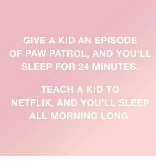 PAW Patrol: GIVE A KID AN EPISODE  OF PAW PATROL, AND YOU'LL  SLEEP FOR 24 MINUTES.  TEACH A KID TO  NETFLIX, AND YOU'LL SLEEP  ALL MORNING LONG