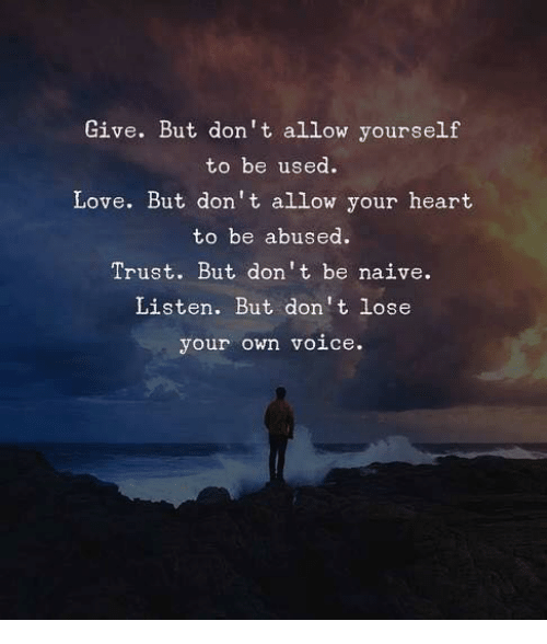 Naive: Give. But don't allow yourself  to be used.  Love. But don't allow your heart  to be abused.  Trust. But don't be naive.  Listen. But don't lose  your own voice.